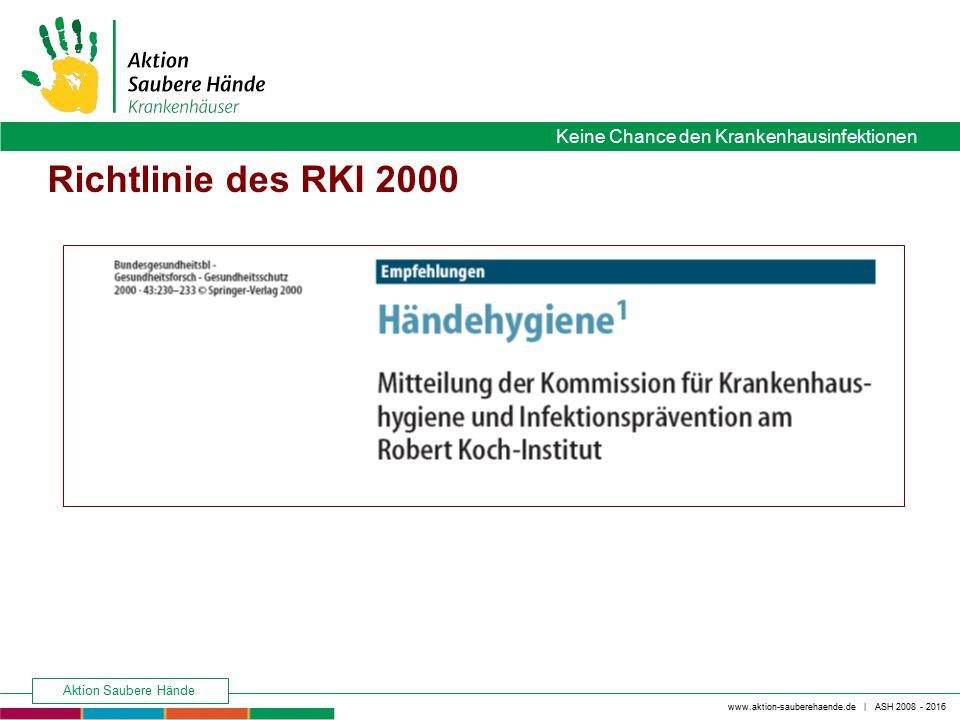 www.aktion-sauberehaende.de | ASH 2008 - 2016 Keine Chance den Krankenhausinfektionen Aktion Saubere Hände Richtlinie des RKI 2000