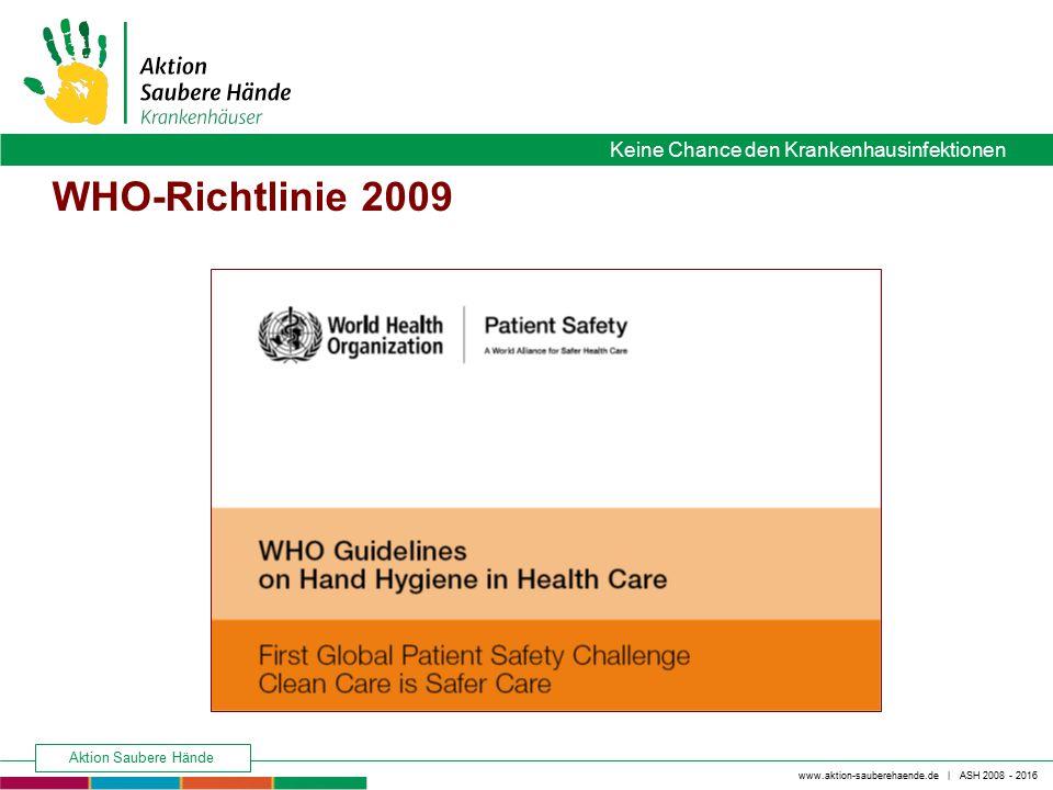 www.aktion-sauberehaende.de | ASH 2008 - 2016 Keine Chance den Krankenhausinfektionen Aktion Saubere Hände WHO-Richtlinie 2009