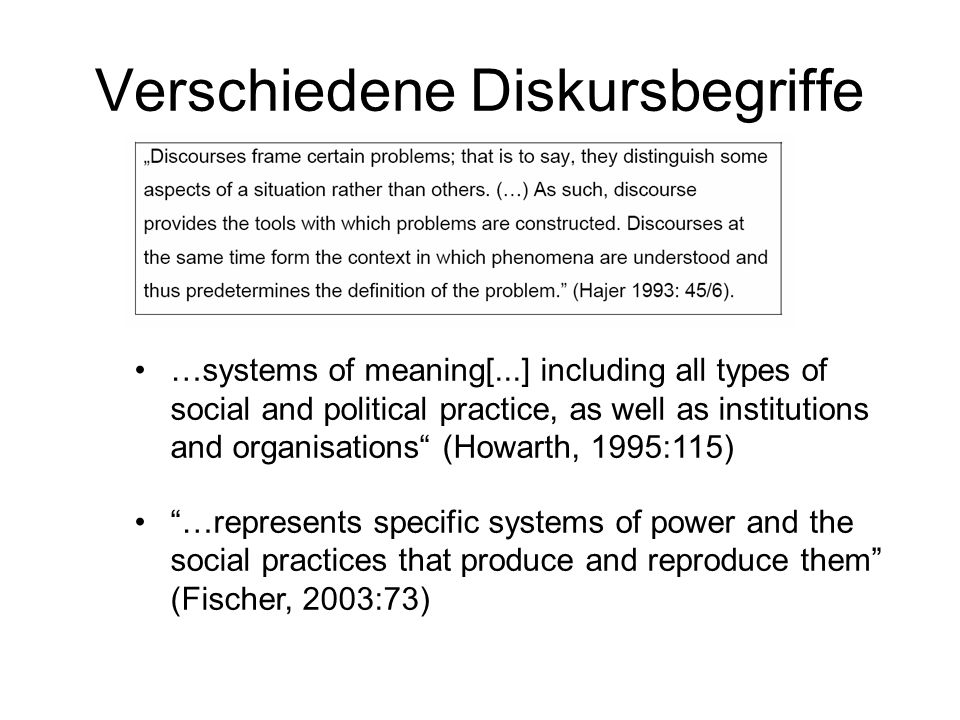 Verschiedene Diskursbegriffe …systems of meaning[...] including all types of social and political practice, as well as institutions and organisations (Howarth, 1995:115) …represents specific systems of power and the social practices that produce and reproduce them (Fischer, 2003:73)