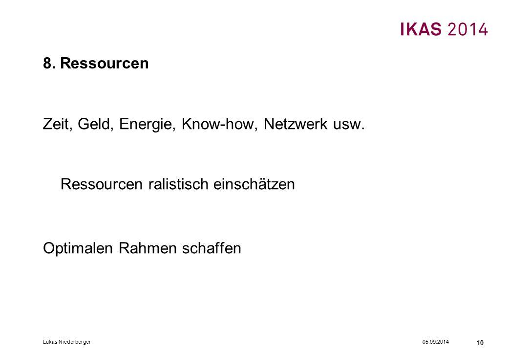 05.09.2014Lukas Niederberger 10 8. Ressourcen Zeit, Geld, Energie, Know-how, Netzwerk usw. Ressourcen ralistisch einschätzen Optimalen Rahmen schaffen