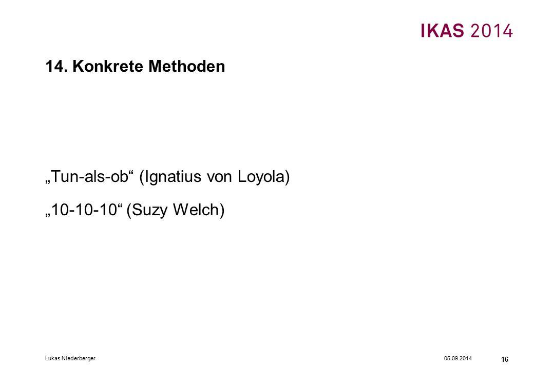 """05.09.2014Lukas Niederberger 16 14. Konkrete Methoden """"Tun-als-ob"""" (Ignatius von Loyola) """"10-10-10"""" (Suzy Welch)"""