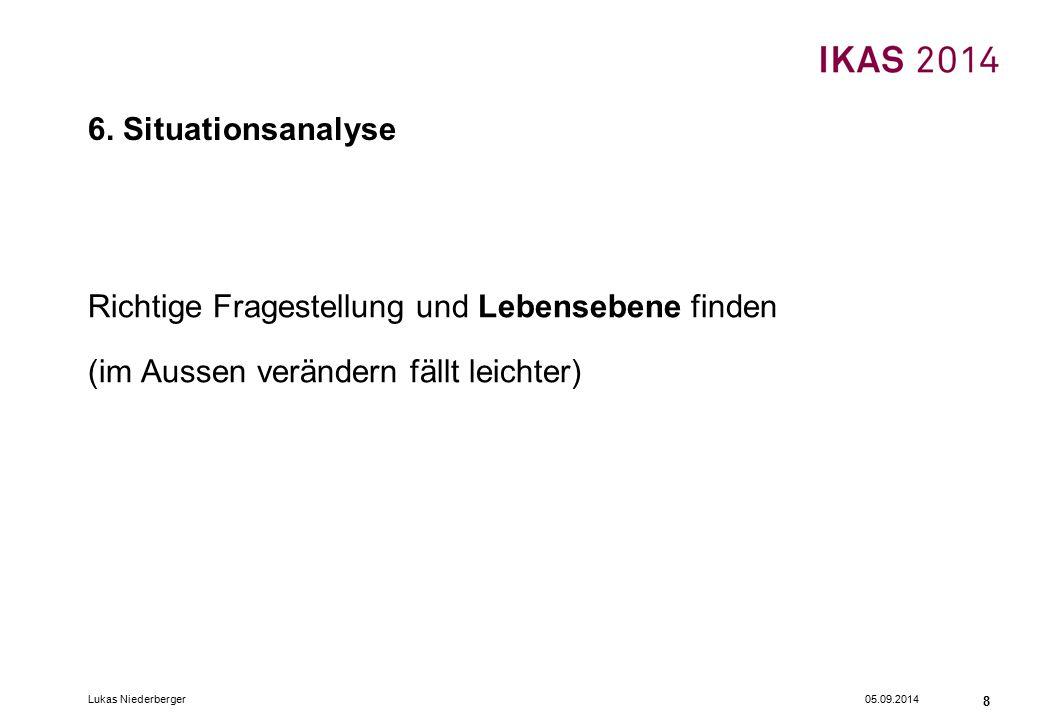 05.09.2014Lukas Niederberger 8 6. Situationsanalyse Richtige Fragestellung und Lebensebene finden (im Aussen verändern fällt leichter)