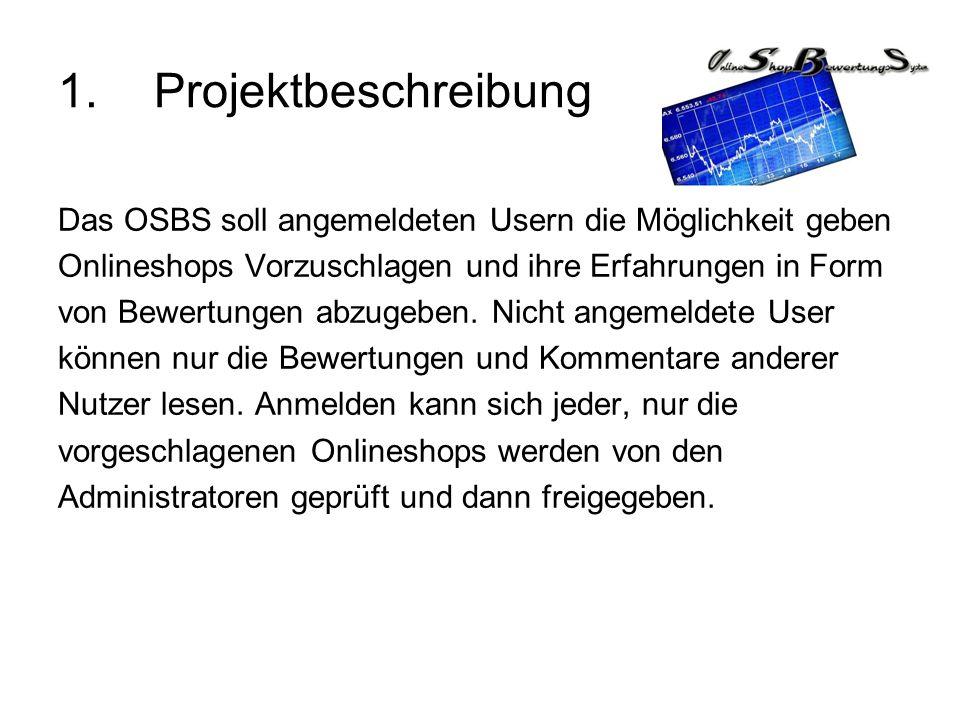 1.Projektbeschreibung Das OSBS soll angemeldeten Usern die Möglichkeit geben Onlineshops Vorzuschlagen und ihre Erfahrungen in Form von Bewertungen ab