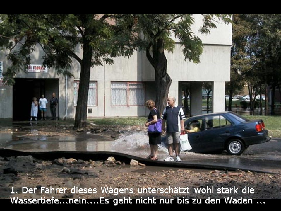 1. Der Fahrer dieses Wagens unterschätzt wohl stark die Wassertiefe...nein....Es geht nicht nur bis zu den Waden...