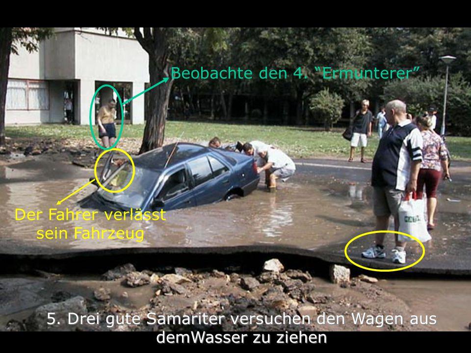 """5. Drei gute Samariter versuchen den Wagen aus demWasser zu ziehen Der Fahrer verlässt sein Fahrzeug Beobachte den 4. """"Ermunterer"""""""