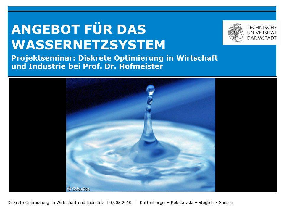 Diskrete Optimierung in Wirtschaft und Industrie | 07.05.2010 | Kaffenberger – Rebakovski – Steglich - Stinson ANGEBOT FÜR DAS WASSERNETZSYSTEM Projek