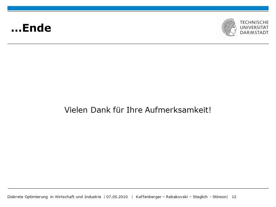 Diskrete Optimierung in Wirtschaft und Industrie | 07.05.2010 | Kaffenberger – Rebakovski – Steglich - Stinson| 12 …Ende Vielen Dank für Ihre Aufmerks