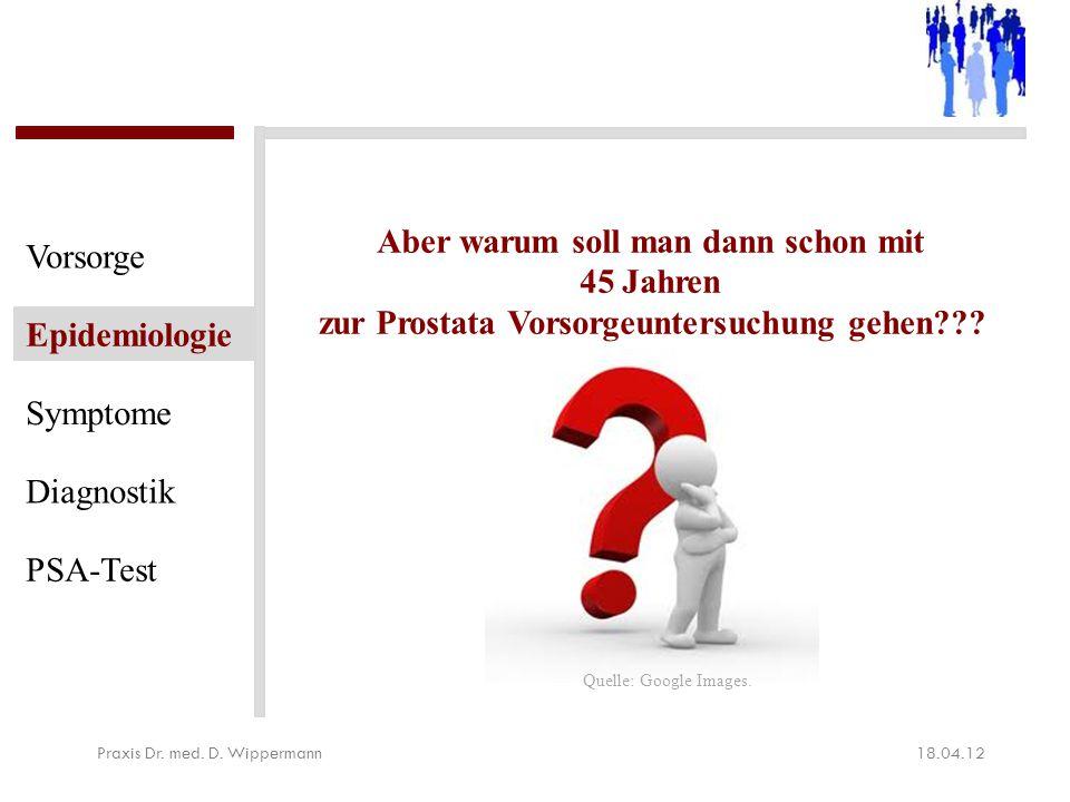 18.04.12Praxis Dr. med. D. Wippermann Vorsorge Epidemiologie Symptome Diagnostik PSA-Test Aber warum soll man dann schon mit 45 Jahren zur Prostata Vo