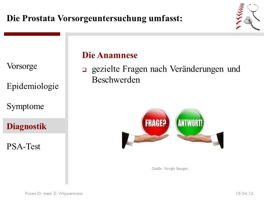 Die Prostata Vorsorgeuntersuchung umfasst: Die Anamnese  gezielte Fragen nach Veränderungen und Beschwerden 18.04.12Praxis Dr. med. D. Wippermann Vor