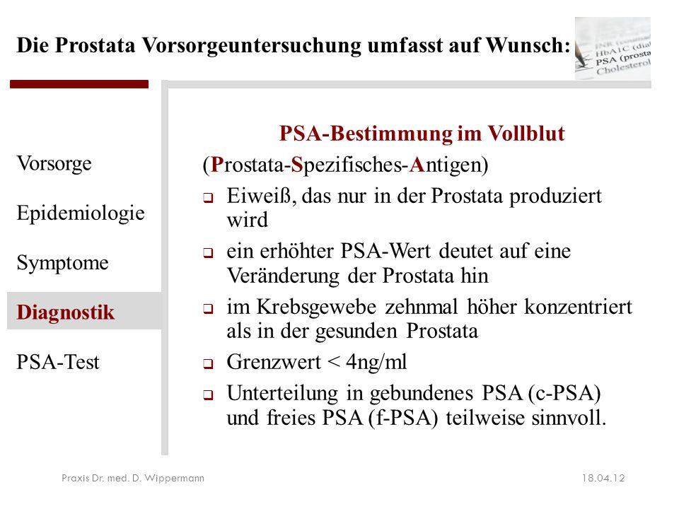 Die Prostata Vorsorgeuntersuchung umfasst auf Wunsch : PSA-Bestimmung im Vollblut (Prostata-Spezifisches-Antigen)  Eiweiß, das nur in der Prostata pr