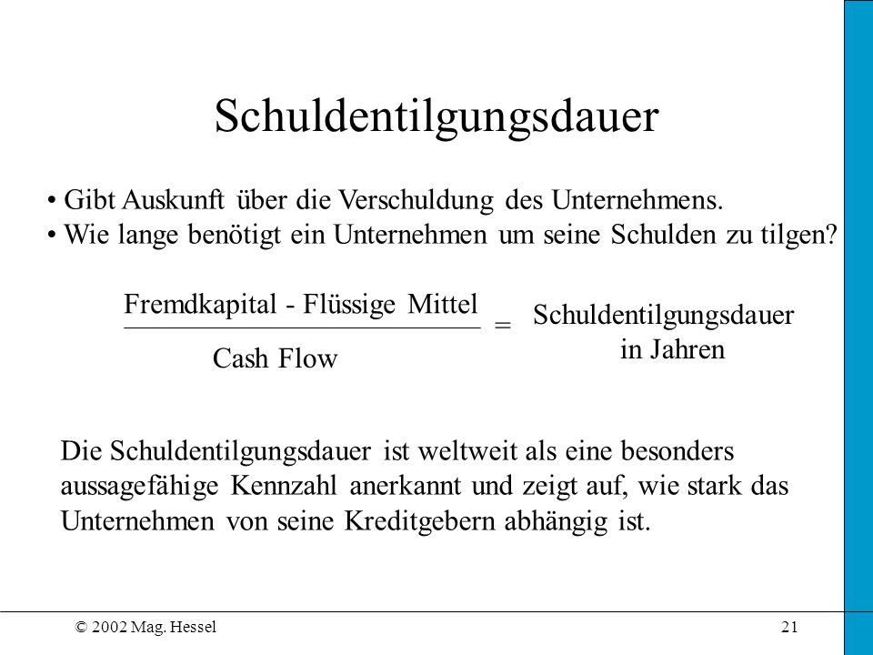 © 2002 Mag.Hessel21 Schuldentilgungsdauer Gibt Auskunft über die Verschuldung des Unternehmens.
