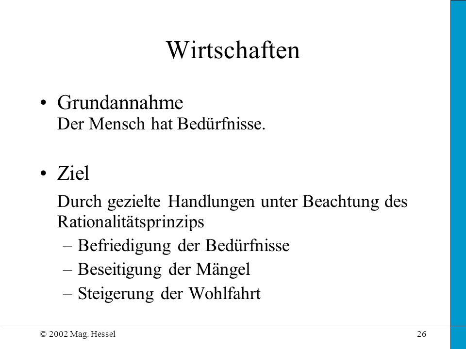 © 2002 Mag.Hessel26 Wirtschaften Grundannahme Der Mensch hat Bedürfnisse.