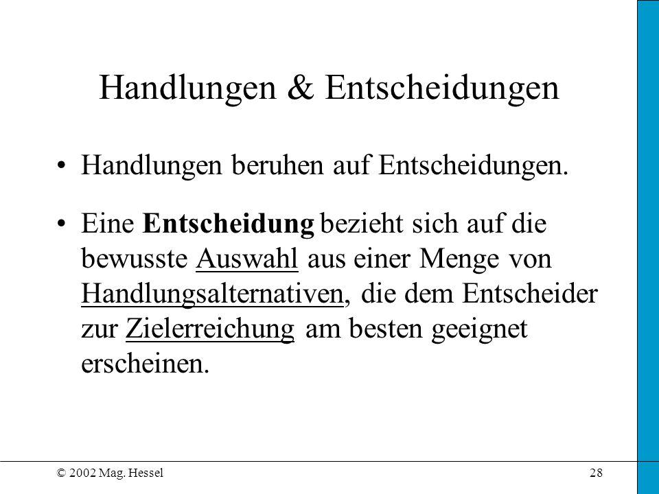 © 2002 Mag.Hessel28 Handlungen & Entscheidungen Handlungen beruhen auf Entscheidungen.