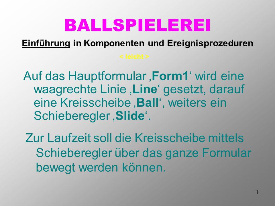 1 BALLSPIELEREI Zur Laufzeit soll die Kreisscheibe mittels Schieberegler über das ganze Formular bewegt werden können. Einführung in Komponenten und E