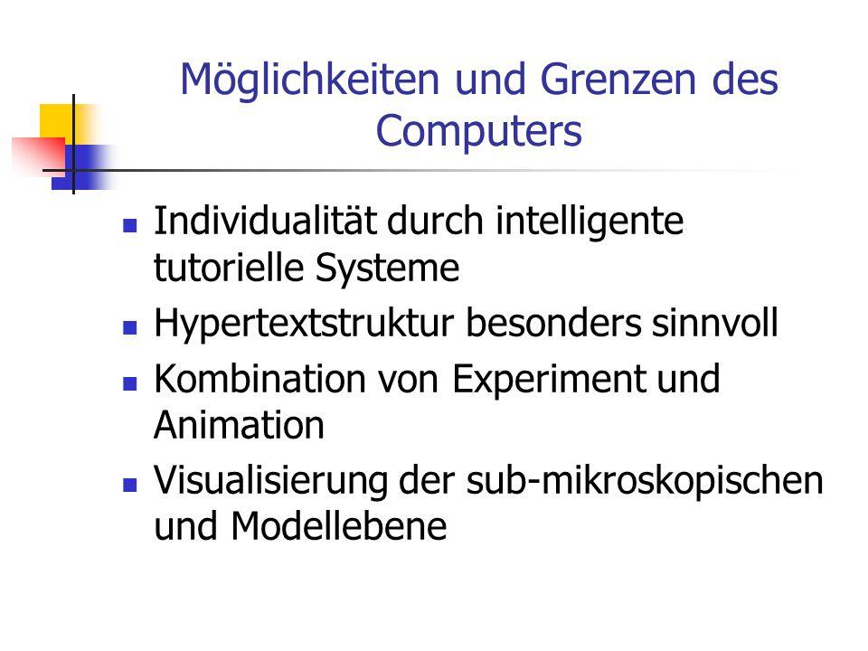 Möglichkeiten und Grenzen des Computers Individualität durch intelligente tutorielle Systeme Hypertextstruktur besonders sinnvoll Kombination von Experiment und Animation Visualisierung der sub-mikroskopischen und Modellebene
