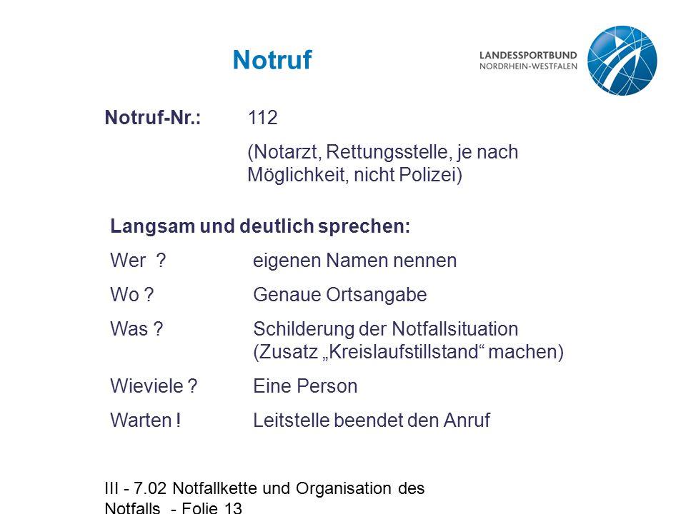 III - 7.02 Notfallkette und Organisation des Notfalls - Folie 13 Notruf Notruf-Nr.: 112 (Notarzt, Rettungsstelle, je nach Möglichkeit, nicht Polizei)