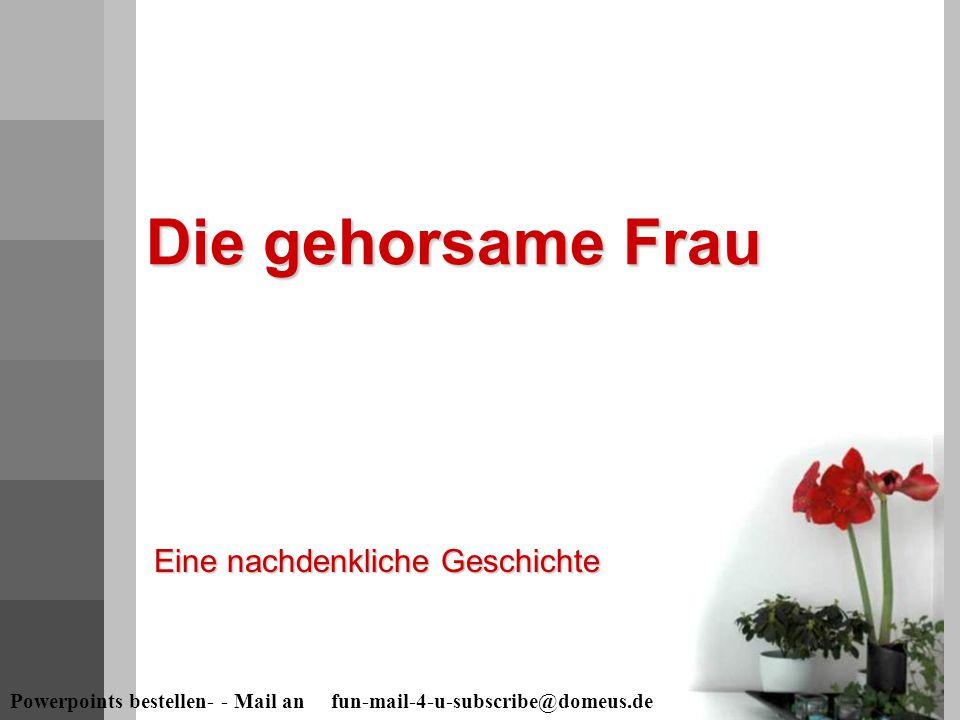 Powerpoints bestellen- - Mail an fun-mail-4-u-subscribe@domeus.de Die gehorsame Frau Eine nachdenkliche Geschichte
