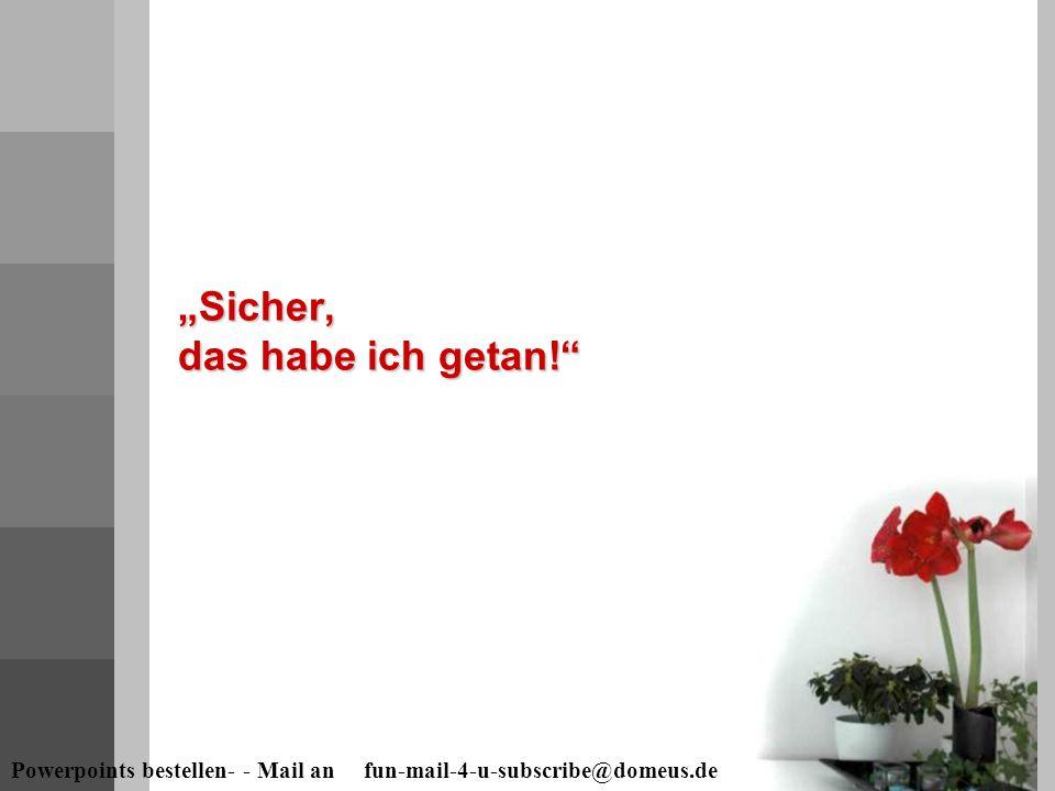 """Powerpoints bestellen- - Mail an fun-mail-4-u-subscribe@domeus.de """"Sicher, das habe ich getan!"""""""