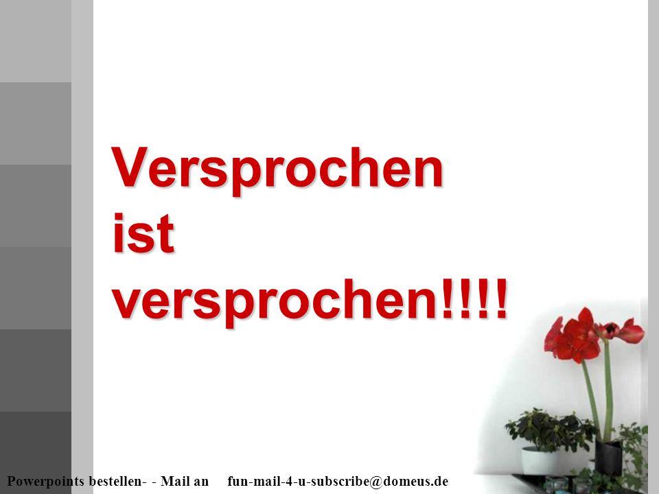 Powerpoints bestellen- - Mail an fun-mail-4-u-subscribe@domeus.de Versprochen ist versprochen!!!!