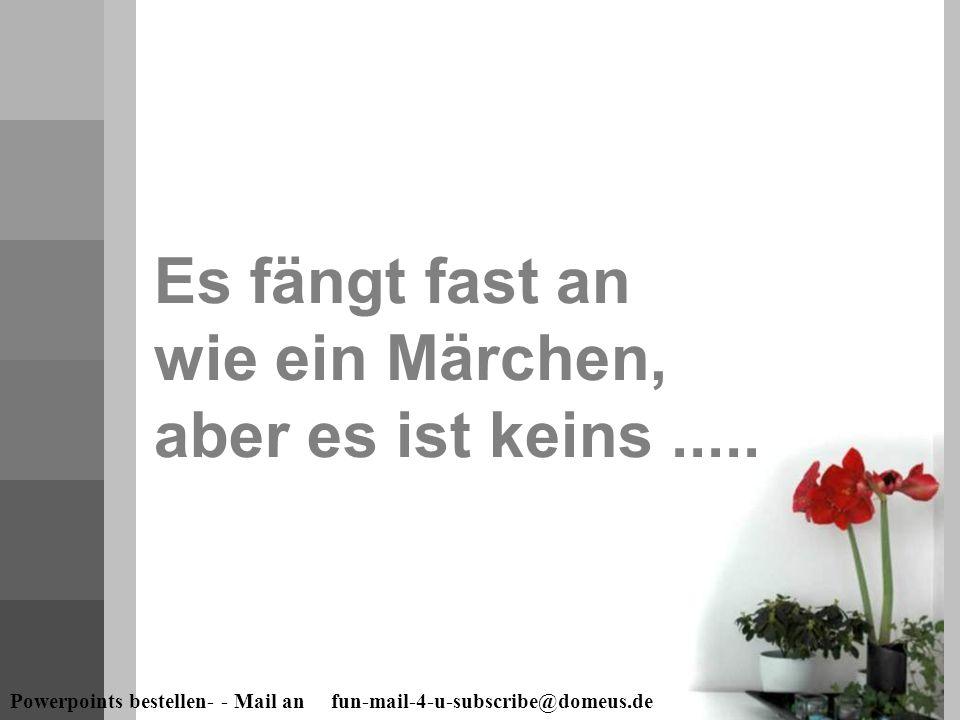 Powerpoints bestellen- - Mail an fun-mail-4-u-subscribe@domeus.de Es fängt fast an wie ein Märchen, aber es ist keins.....
