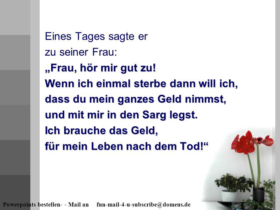 """Powerpoints bestellen- - Mail an fun-mail-4-u-subscribe@domeus.de """"Frau, hör mir gut zu! Wenn ich einmal sterbe dann will ich, dass du mein ganzes Gel"""