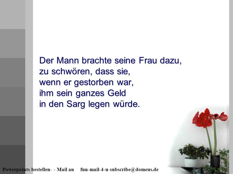 Powerpoints bestellen- - Mail an fun-mail-4-u-subscribe@domeus.de Der Mann brachte seine Frau dazu, zu schwören, dass sie, wenn er gestorben war, ihm