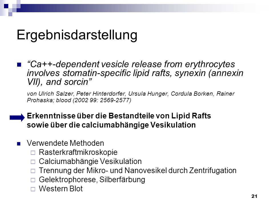 21 Ergebnisdarstellung Ca++-dependent vesicle release from erythrocytes involves stomatin-specific lipid rafts, synexin (annexin VII), and sorcin von Ulrich Salzer, Peter Hinterdorfer, Ursula Hunger, Cordula Borken, Rainer Prohaska; blood (2002 99: 2569-2577) Erkenntnisse über die Bestandteile von Lipid Rafts sowie über die calciumabhängige Vesikulation Verwendete Methoden  Rasterkraftmikroskopie  Calciumabhängie Vesikulation  Trennung der Mikro- und Nanovesikel durch Zentrifugation  Gelektrophorese, Silberfärbung  Western Blot