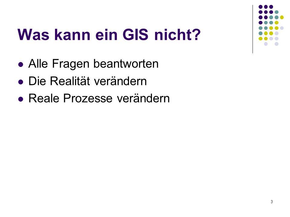 3 Was kann ein GIS nicht? Alle Fragen beantworten Die Realität verändern Reale Prozesse verändern