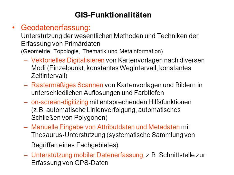 GIS-Funktionalitäten Geodatenerfassung: Unterstützung der wesentlichen Methoden und Techniken der Erfassung von Primärdaten (Geometrie, Topologie, The