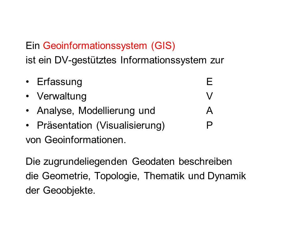Ein Geoinformationssystem (GIS) ist ein DV-gestütztes Informationssystem zur ErfassungE Verwaltung V Analyse, Modellierung und A Präsentation (Visuali