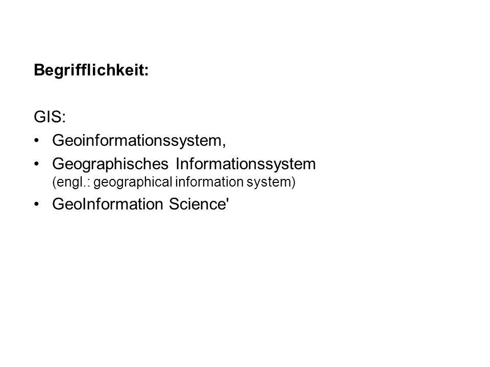 Begrifflichkeit: GIS: Geoinformationssystem, Geographisches Informationssystem (engl.: geographical information system) GeoInformation Science'