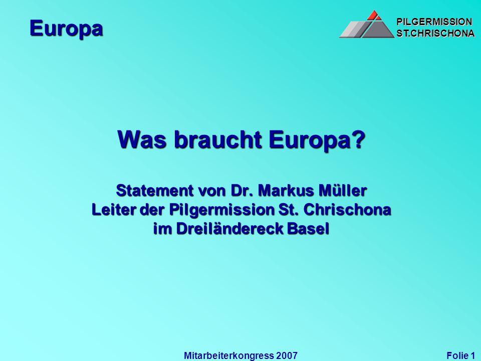PILGERMISSIONST.CHRISCHONAPILGERMISSIONST.CHRISCHONA Folie 1Mitarbeiterkongress 2007 Europa Was braucht Europa? Statement von Dr. Markus Müller Leiter