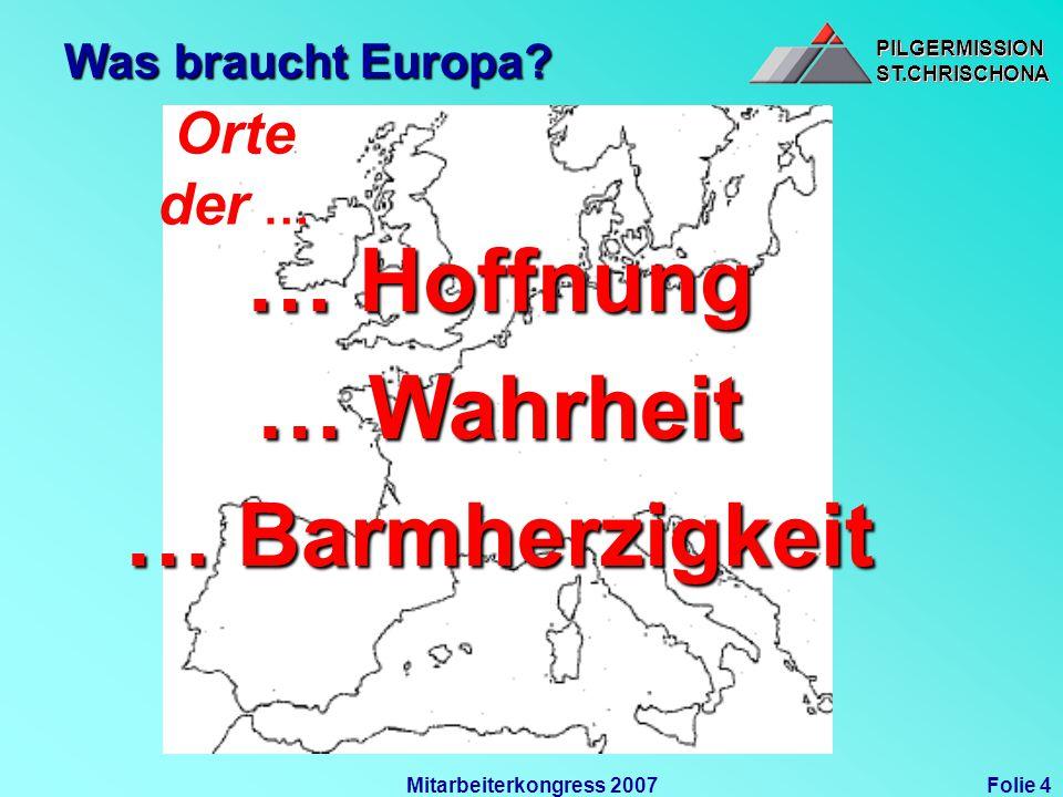 PILGERMISSIONST.CHRISCHONAPILGERMISSIONST.CHRISCHONA Folie 4Mitarbeiterkongress 2007 Was braucht Europa? … Hoffnung … Wahrheit … Barmherzigkeit Orte d