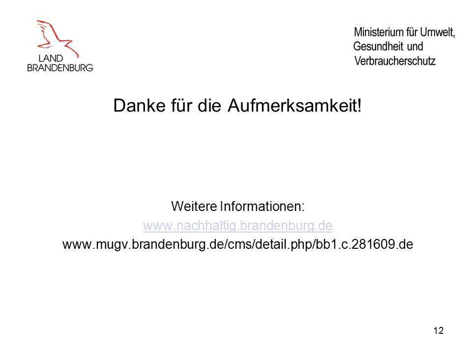 12 Danke für die Aufmerksamkeit! Weitere Informationen: www.nachhaltig.brandenburg.de www.mugv.brandenburg.de/cms/detail.php/bb1.c.281609.de