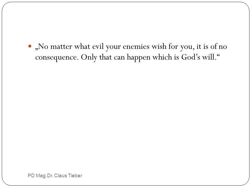 """""""No matter what evil your enemies wish for you, it is of no consequence. Only that can happen which is God's will."""" PD Mag.Dr. Claus Tieber"""
