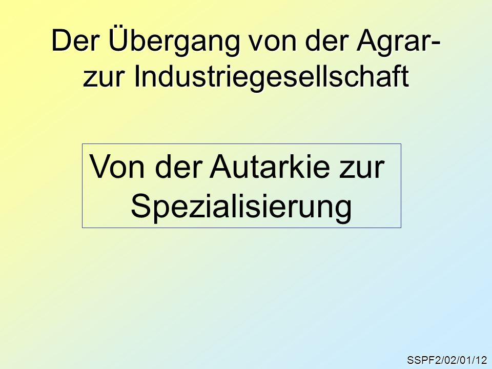 Der Übergang von der Agrar- zur Industriegesellschaft SSPF2/02/01/12 Von der Autarkie zur Spezialisierung