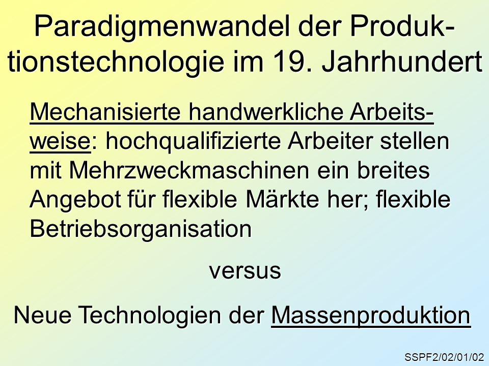 Paradigmenwandel der Produk- tionstechnologie im 19. Jahrhundert SSPF2/02/01/02 Mechanisierte handwerkliche Arbeits- weise: hochqualifizierte Arbeiter