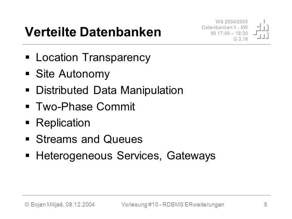 WS 2004/2005 Datenbanken II - 5W Mi 17:00 – 18:30 G 3.18 © Bojan Milijaš, 08.12.2004Vorlesung #10 - RDBMS ERweiterungen5 Verteilte Datenbanken  Location Transparency  Site Autonomy  Distributed Data Manipulation  Two-Phase Commit  Replication  Streams and Queues  Heterogeneous Services, Gateways