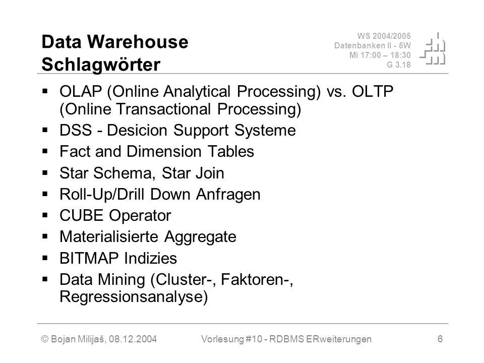 WS 2004/2005 Datenbanken II - 5W Mi 17:00 – 18:30 G 3.18 © Bojan Milijaš, 08.12.2004Vorlesung #10 - RDBMS ERweiterungen6 Data Warehouse Schlagwörter  OLAP (Online Analytical Processing) vs.