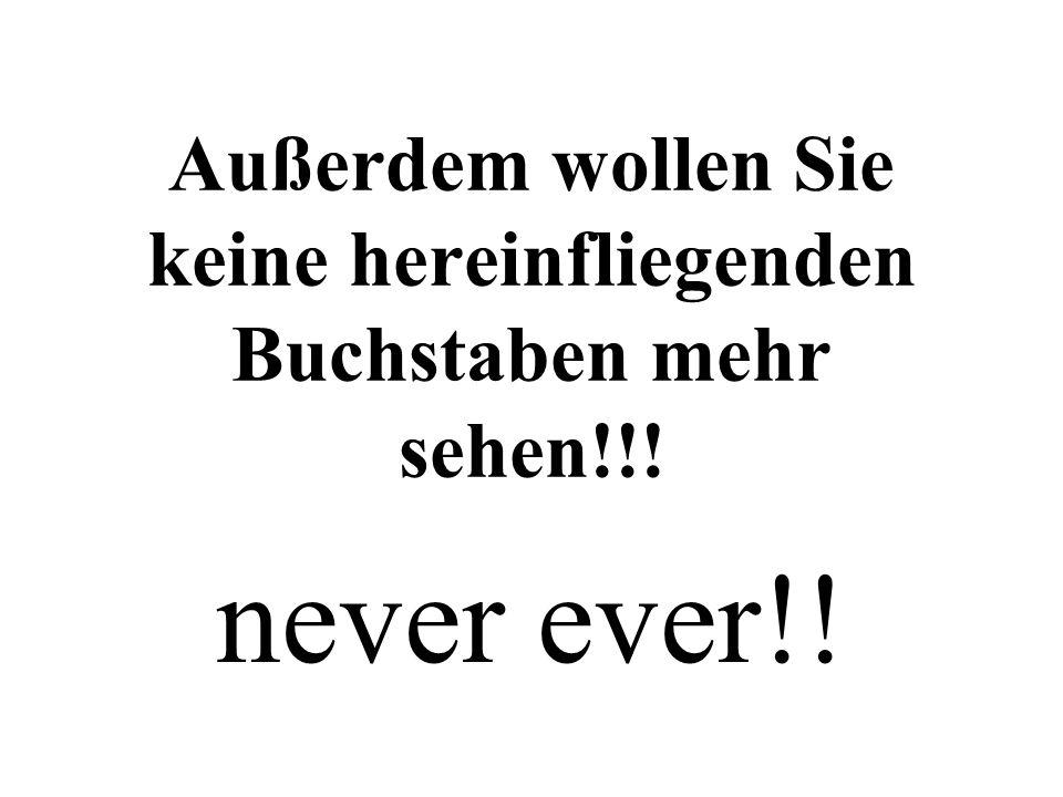 Außerdem wollen Sie keine hereinfliegenden Buchstaben mehr sehen!!! never ever!!