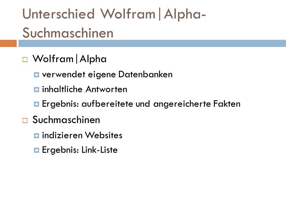 Unterschied Wolfram|Alpha- Suchmaschinen  Wolfram|Alpha  verwendet eigene Datenbanken  inhaltliche Antworten  Ergebnis: aufbereitete und angereicherte Fakten  Suchmaschinen  indizieren Websites  Ergebnis: Link-Liste