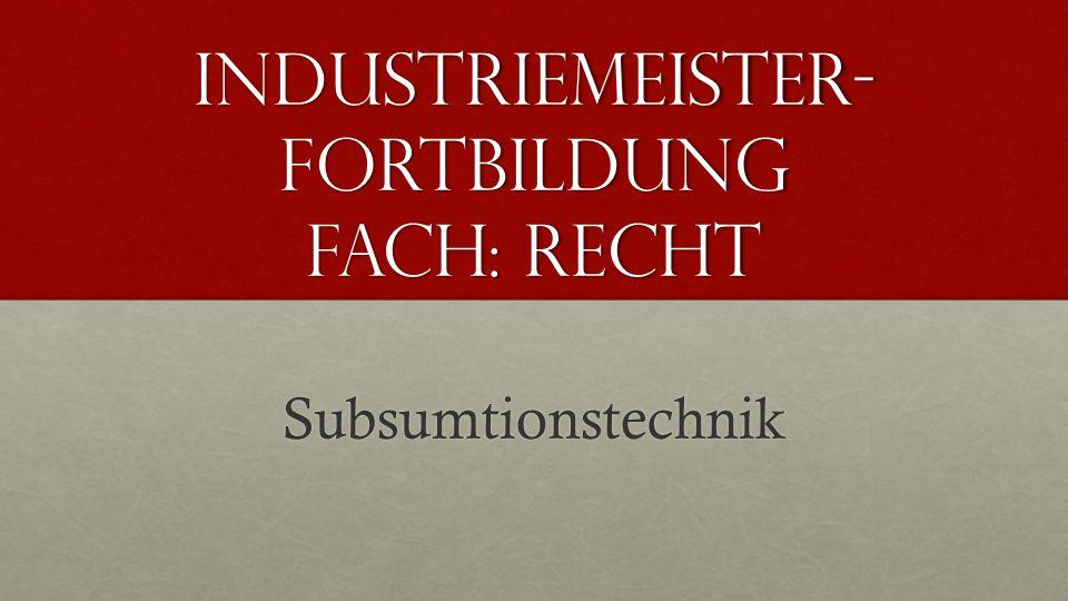 Industriemeister- Fortbildung Fach: Recht Subsumtionstechnik