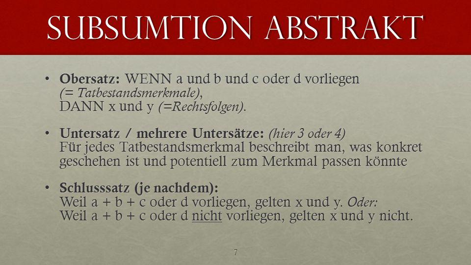 subsumtion abstrakt Obersatz: WENN a und b und c oder d vorliegen (= Tatbestandsmerkmale), DANN x und y (=Rechtsfolgen). Obersatz: WENN a und b und c