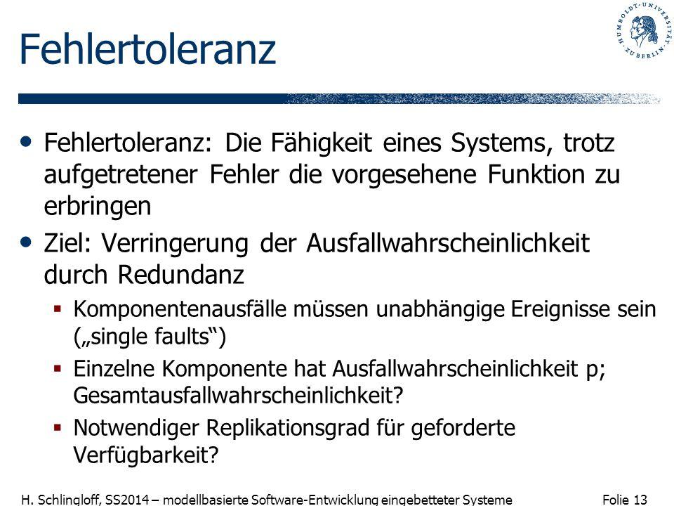 Folie 13 H. Schlingloff, SS2014 – modellbasierte Software-Entwicklung eingebetteter Systeme Fehlertoleranz Fehlertoleranz: Die Fähigkeit eines Systems