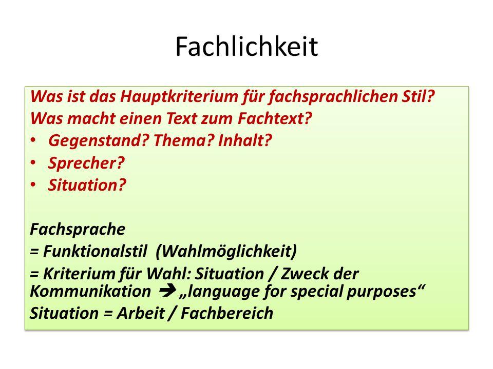 Fachlichkeit Was ist das Hauptkriterium für fachsprachlichen Stil? Was macht einen Text zum Fachtext? Gegenstand? Thema? Inhalt? Sprecher? Situation?