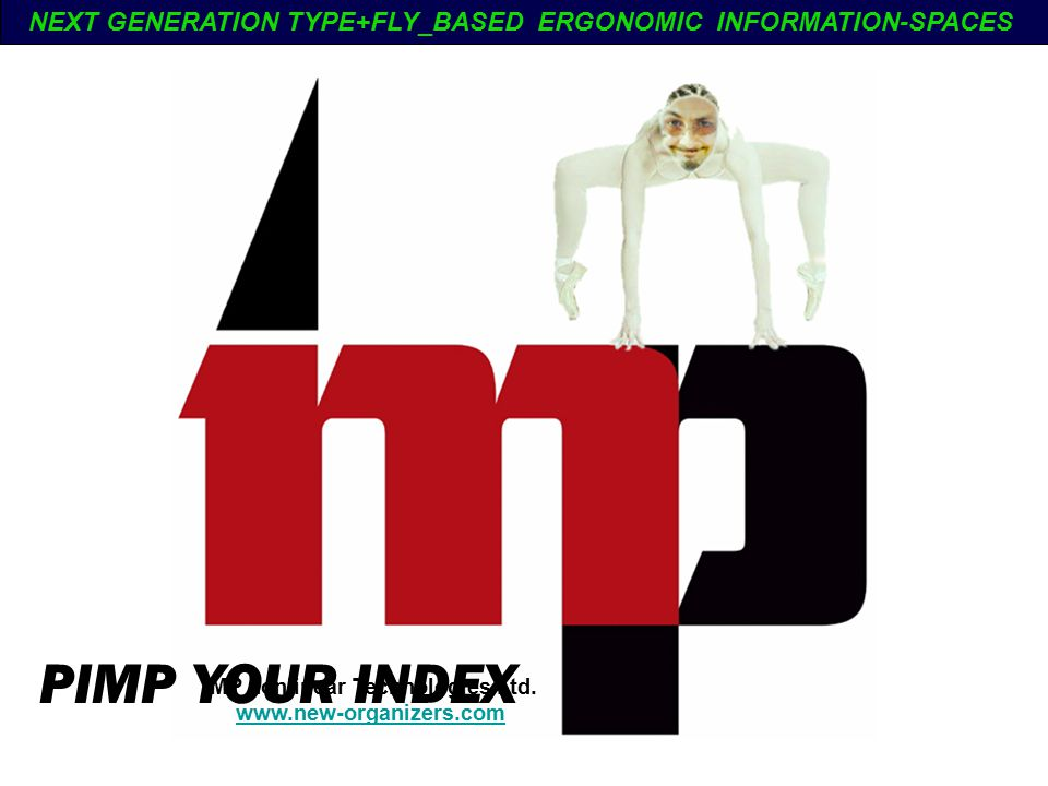 PIMP YOUR INDEX IMP nonlinear Technologies Ltd. www.new-organizers.com NEXT GENERATION TYPE+FLY_BASED ERGONOMIC INFORMATION-SPACES
