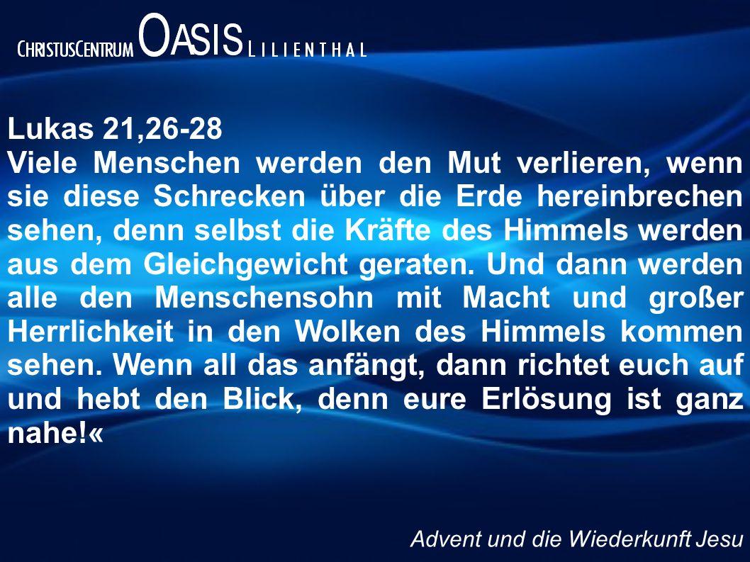 Lukas 21,26-28 Viele Menschen werden den Mut verlieren, wenn sie diese Schrecken über die Erde hereinbrechen sehen, denn selbst die Kräfte des Himmels werden aus dem Gleichgewicht geraten.