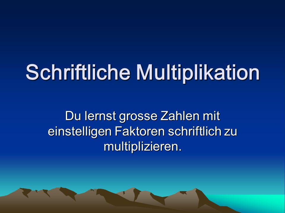 Schriftliche Multiplikation Du lernst grosse Zahlen mit einstelligen Faktoren schriftlich zu multiplizieren.