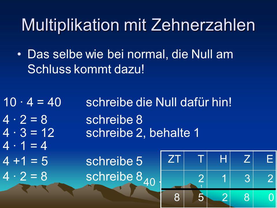 Multiplikation mit Zehnerzahlen Das selbe wie bei normal, die Null am Schluss kommt dazu! ZTTHZE 2132 40 ∙ 8258 4 ∙ 2 = 8schreibe 8 4 ∙ 3 = 12schreibe