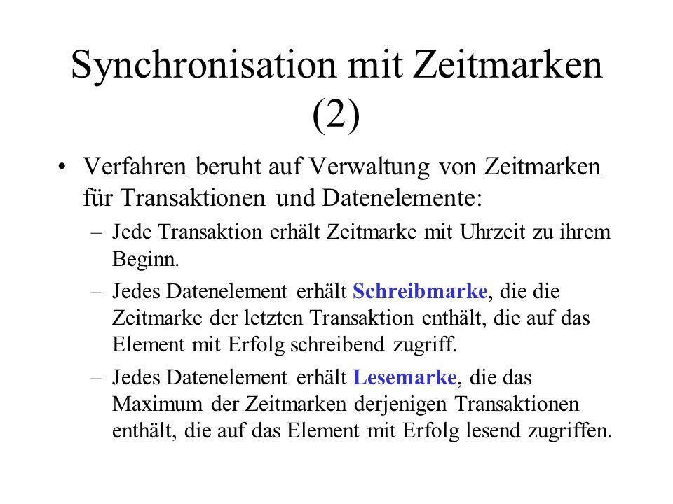 Synchronisation mit Zeitmarken (2) Verfahren beruht auf Verwaltung von Zeitmarken für Transaktionen und Datenelemente: –Jede Transaktion erhält Zeitmarke mit Uhrzeit zu ihrem Beginn.